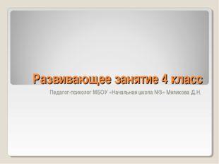 Развивающее занятие 4 класс Педагог-психолог МБОУ «Начальная школа №3» Мялико