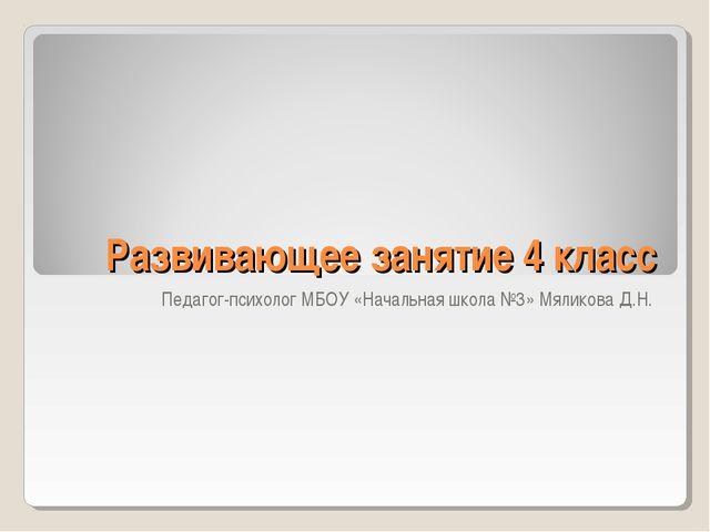 Развивающее занятие 4 класс Педагог-психолог МБОУ «Начальная школа №3» Мялико...