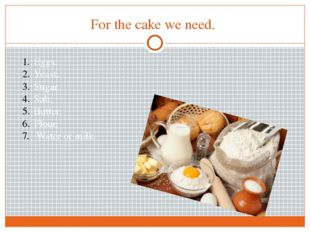 For the cake we need. Eggs. Yeast. Sugar. Salt. Butter. Flour. Water or milk.