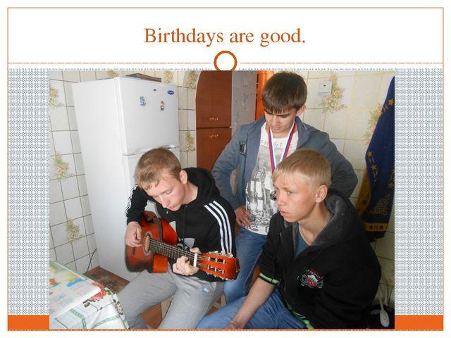 Birthdays are good.