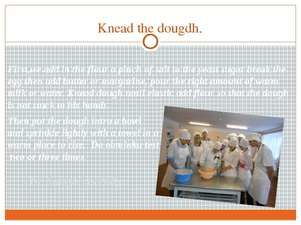 Knead the dougdh. The dough is ready. First,we add in the flour a pinch of sa...