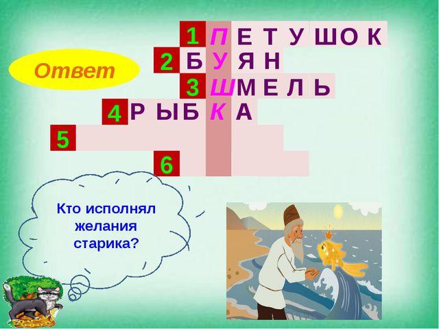 1 2 3 4 5 6 Кто исполнял желания старика? Ответ П Е Т У Ш О К Я Н Б У М Ш Е Л...
