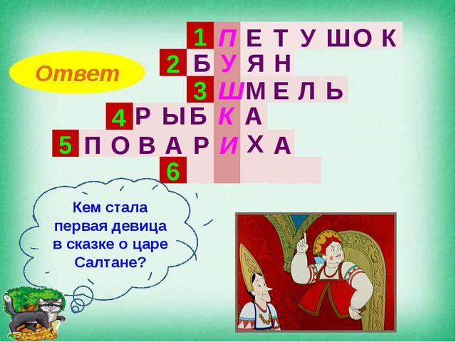 1 2 3 4 5 6 Кем стала первая девица в сказке о царе Салтане? Ответ П Е Т У Ш...