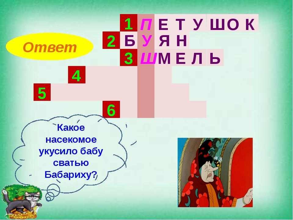 1 2 3 4 5 6 Какое насекомое укусило бабу сватью Бабариху? Ответ П Е Т У Ш О К...