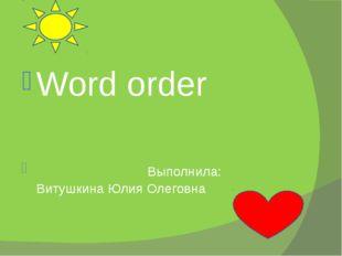 Word order Выполнила: Витушкина Юлия Олеговна