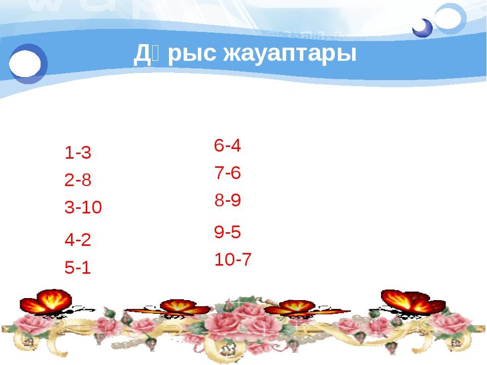 Дұрыс жауаптары 1-3 2-8 3-10 6-4 7-6 8-9 9-5 10-7 4-2 5-1