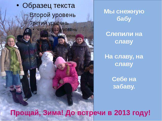 Мы снежную бабу Слепили на славу На славу, на славу Себе на забаву. Прощай,...