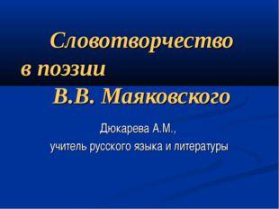 Словотворчество в поэзии В.В. Маяковского Дюкарева А.М., учитель русского язы
