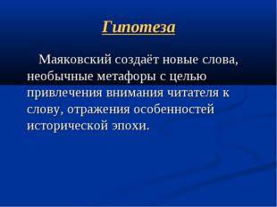 Гипотеза Маяковский создаёт новые слова, необычные метафоры с целью привлечен
