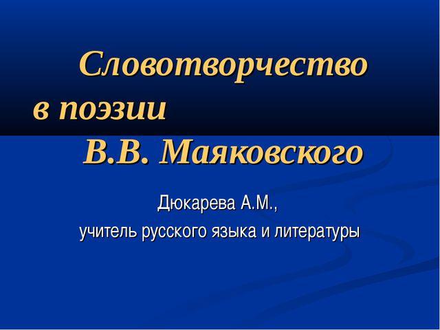 Словотворчество в поэзии В.В. Маяковского Дюкарева А.М., учитель русского язы...