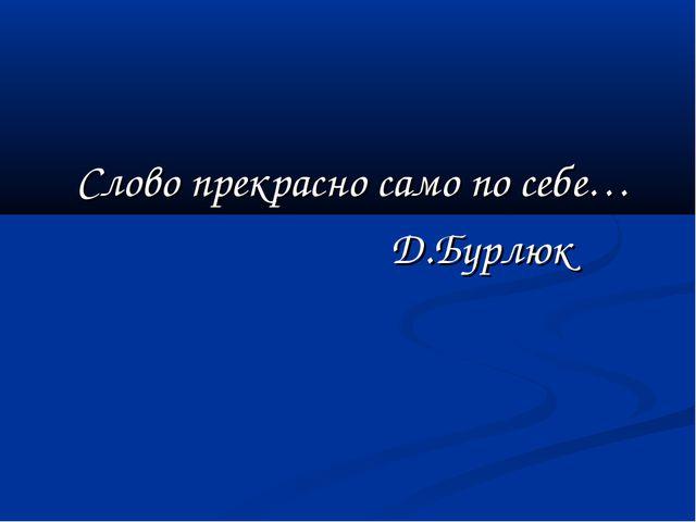 Слово прекрасно само по себе… Д.Бурлюк