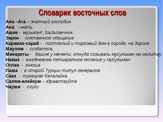 Словарик восточных слов Аян –Ага – знатный господин Ана - мать Ашик - музыкан...