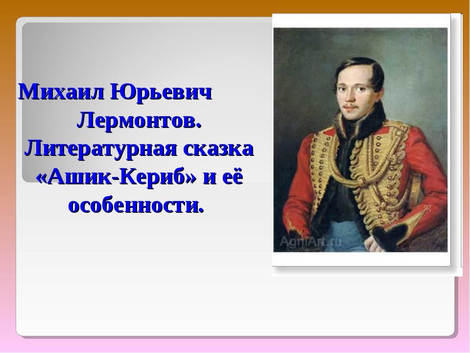 Михаил Юрьевич Лермонтов. Литературная сказка «Ашик-Кериб» и её особенности.