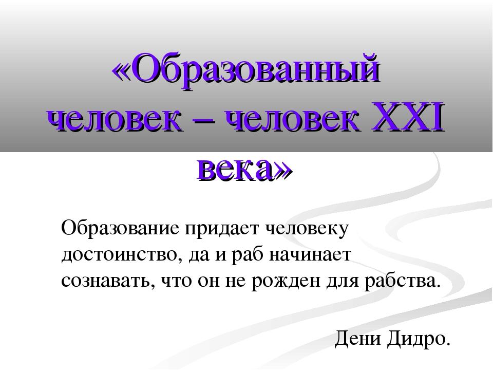 «Образованный человек – человек XXI века» Образование придает человеку достои...