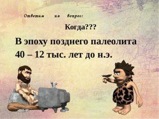 Ответим на вопрос: Когда??? В эпоху позднего палеолита 40 – 12 тыс. лет до н.э.