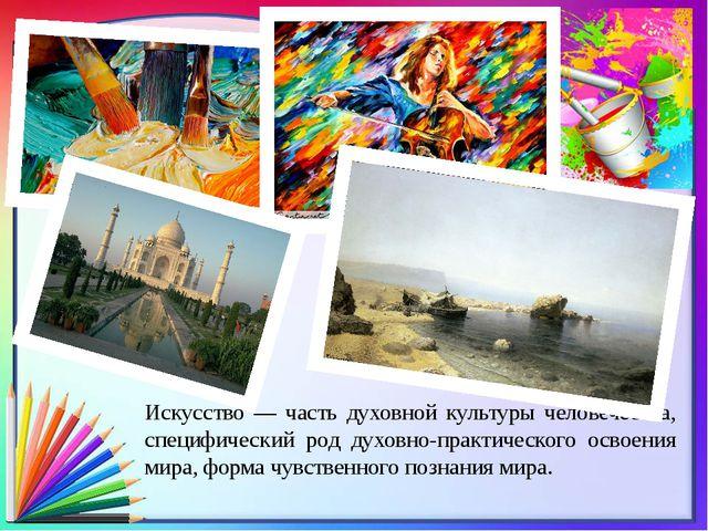 Искусство — часть духовной культуры человечества, специфический род духовно-п...