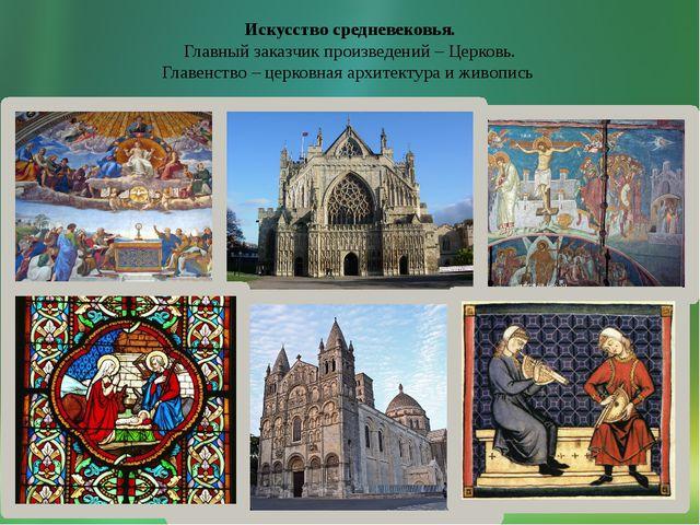Искусство средневековья. Главный заказчик произведений – Церковь. Главенство...