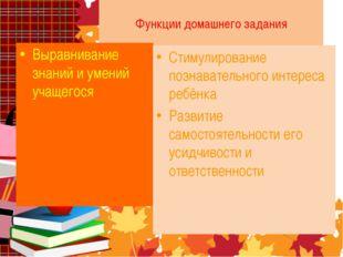 Функции домашнего задания Выравнивание знаний и умений учащегося Стимулирован