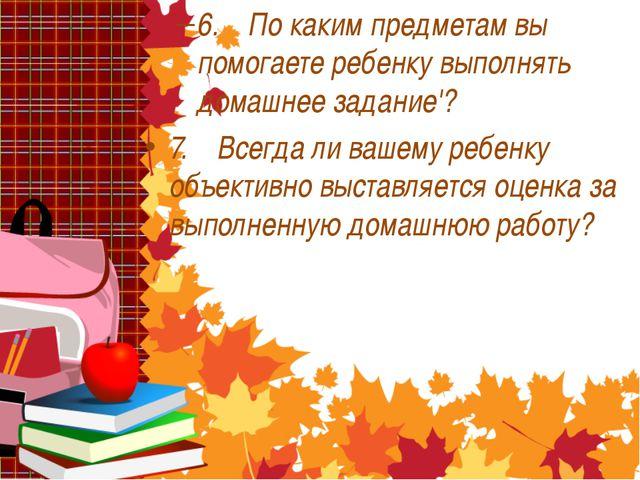 6. По каким предметам вы помогаете ребенку выполнять домашнее задание'? 7....