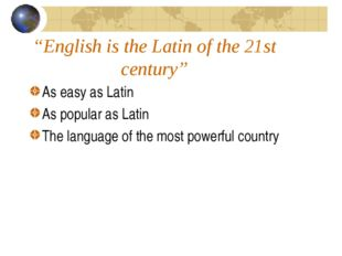 """English is the Latin of the 21st century"" As easy as Latin As popular as Lat"