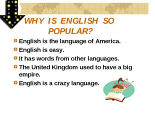 WHY IS ENGLISH SO POPULAR? English is the language of America. English is eas