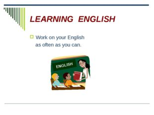 LEARNING ENGLISH Work on your English as often as you can.
