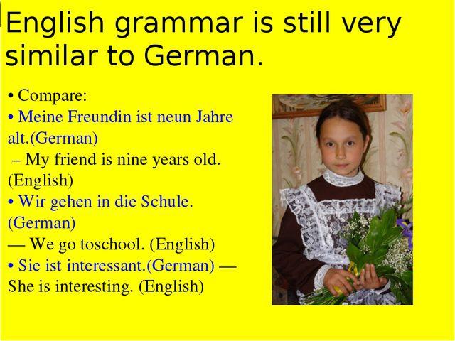 German. •Compare:•Meine Freundin ist neunJahre alt.(German) - Myfriend is ni...