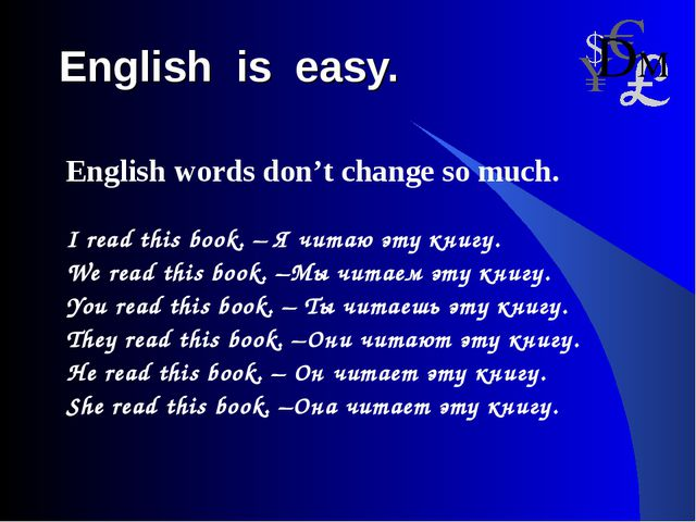 English is easy. English words don't change so much. I read this book. – Я чи...