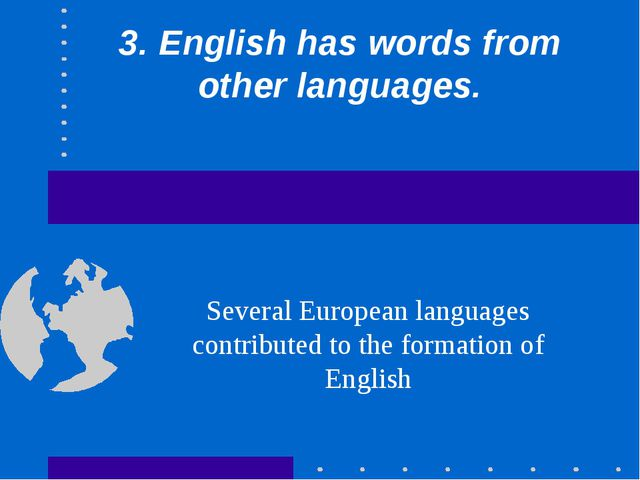 3. English has words from other languages. Several European languages contrib...