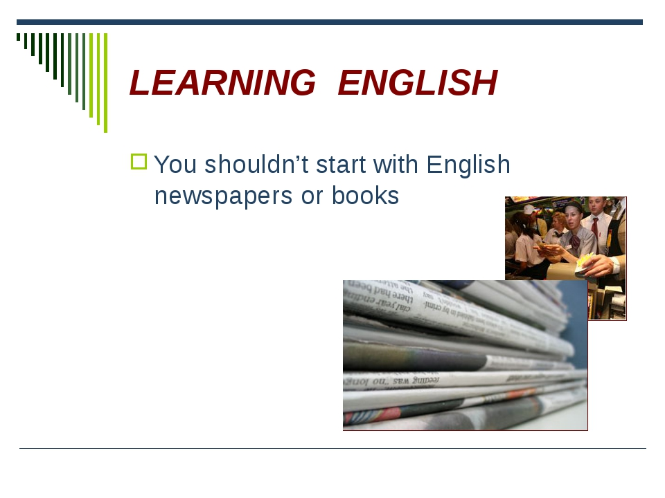 LEARNING ENGLISH You shouldn't start with English newspapers or books