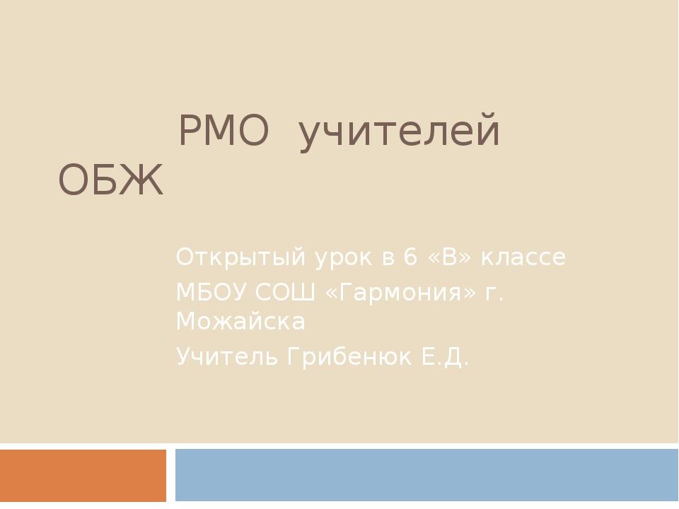 РМО учителей ОБЖ Открытый урок в 6 «В» классе МБОУ СОШ «Гармония» г. Можайск...