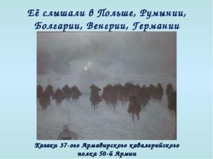 Её слышали в Польше, Румынии, Болгарии, Венгрии, Германии Казаки 37-ого Арма