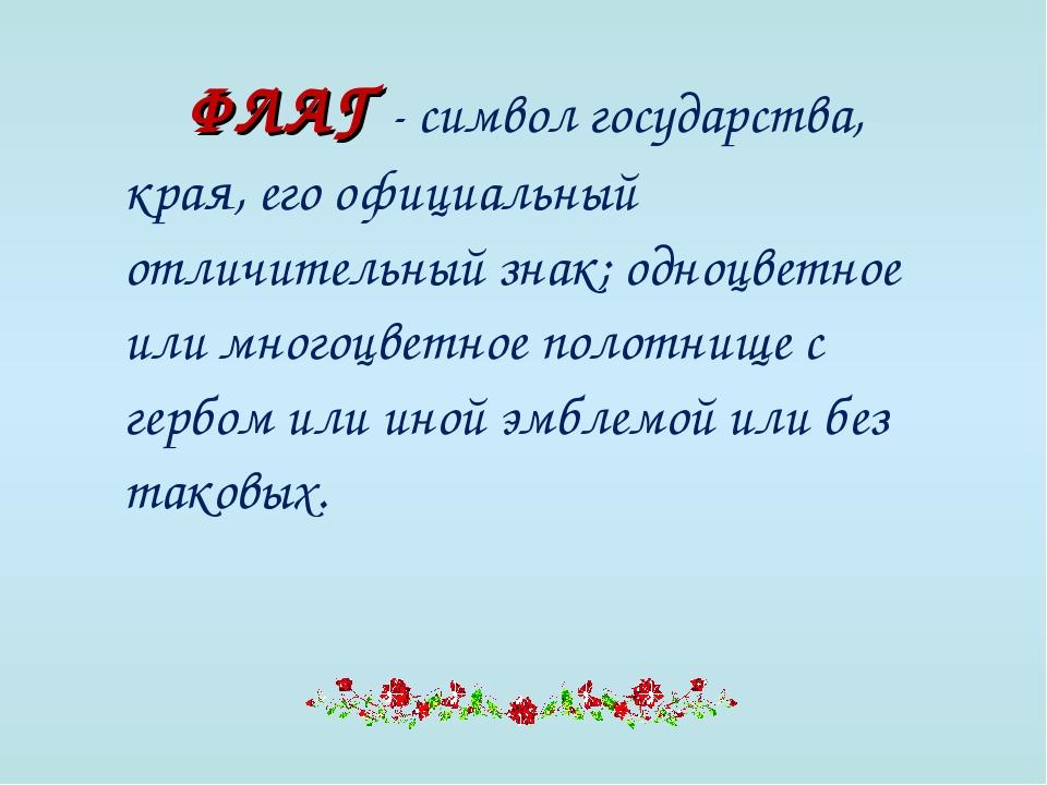 ФЛАГ - символ государства, края, его официальный отличительный знак; одноцв...