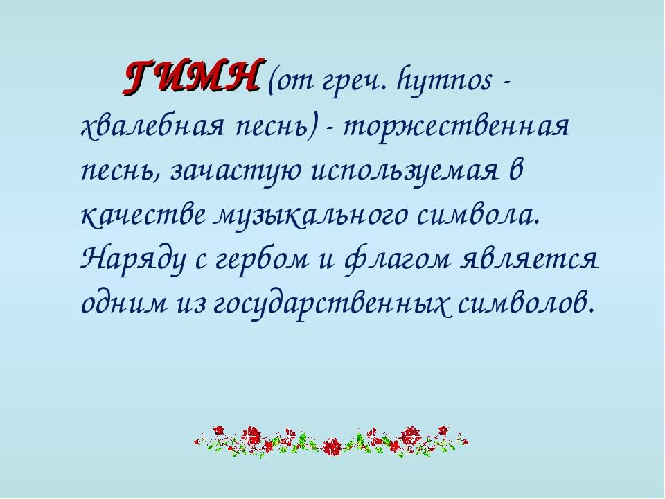 ГИМН (от греч. hymnos - хвалебная песнь) - торжественная песнь, зачастую ис...