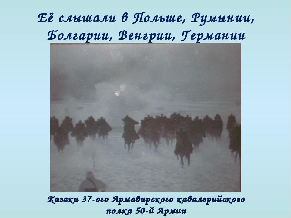 Её слышали в Польше, Румынии, Болгарии, Венгрии, Германии Казаки 37-ого Арма...