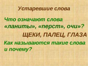Устаревшие слова Что означают слова «ланиты», «перст», очи»? ЩЕКИ, ПАЛЕЦ, ГЛА