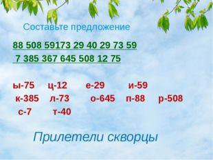 Составьте предложение 88 508 59173 29 40 29 73 59 7 385 367 645 50812 75 ы-