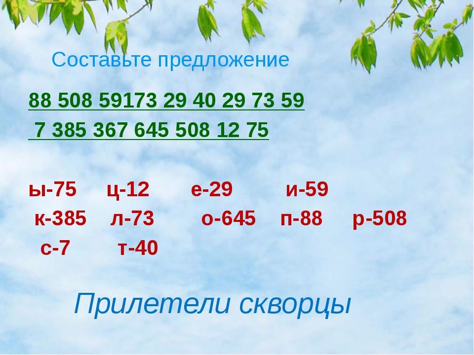 Составьте предложение 88 508 59173 29 40 29 73 59 7 385 367 645 50812 75 ы-...