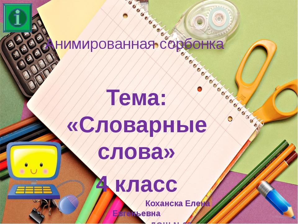 Анимированная сорбонка Тема: «Словарные слова» 4 класс Коханска Елена Евгенье...