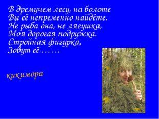 В дремучем лесу, на болоте Вы её непременно найдёте. Не рыба она, не лягушка,