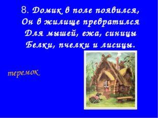 8. Домик в поле появился, Он в жилище превратился Для мышей, ежа, синицы Белк