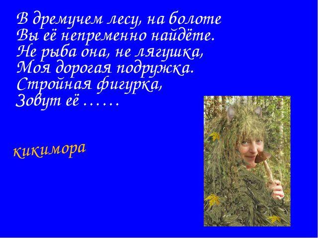 В дремучем лесу, на болоте Вы её непременно найдёте. Не рыба она, не лягушка,...
