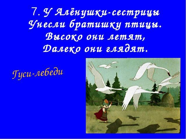 7. У Алёнушки-сестрицы Унесли братишку птицы. Высоко они летят, Далеко они гл...