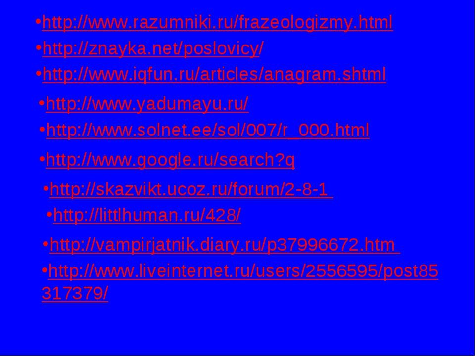 http://www.razumniki.ru/frazeologizmy.html http://znayka.net/poslovicy/ http:...