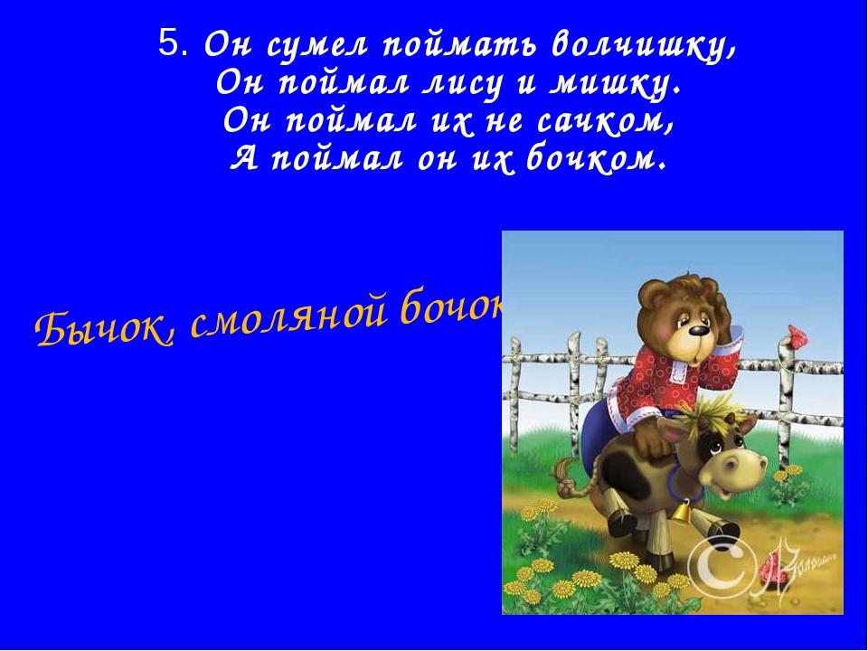 5. Он сумел поймать волчишку, Он поймал лису и мишку. Он поймал их не сачком,...