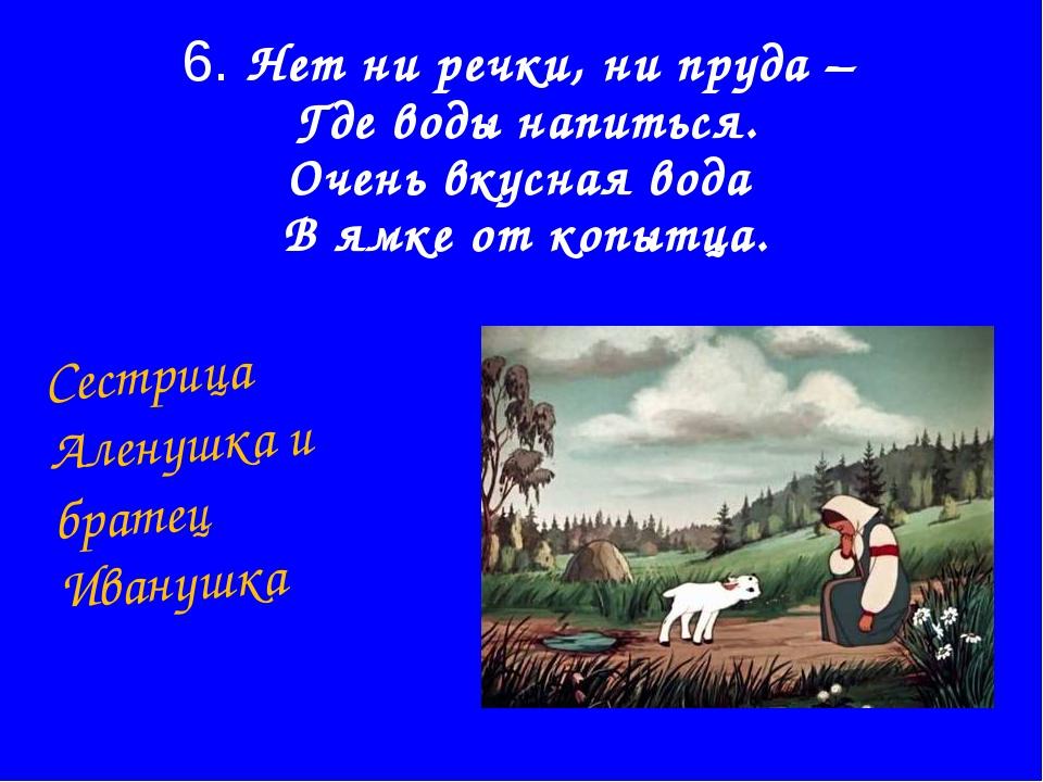 6. Нет ни речки, ни пруда – Где воды напиться. Очень вкусная вода В ямке от к...