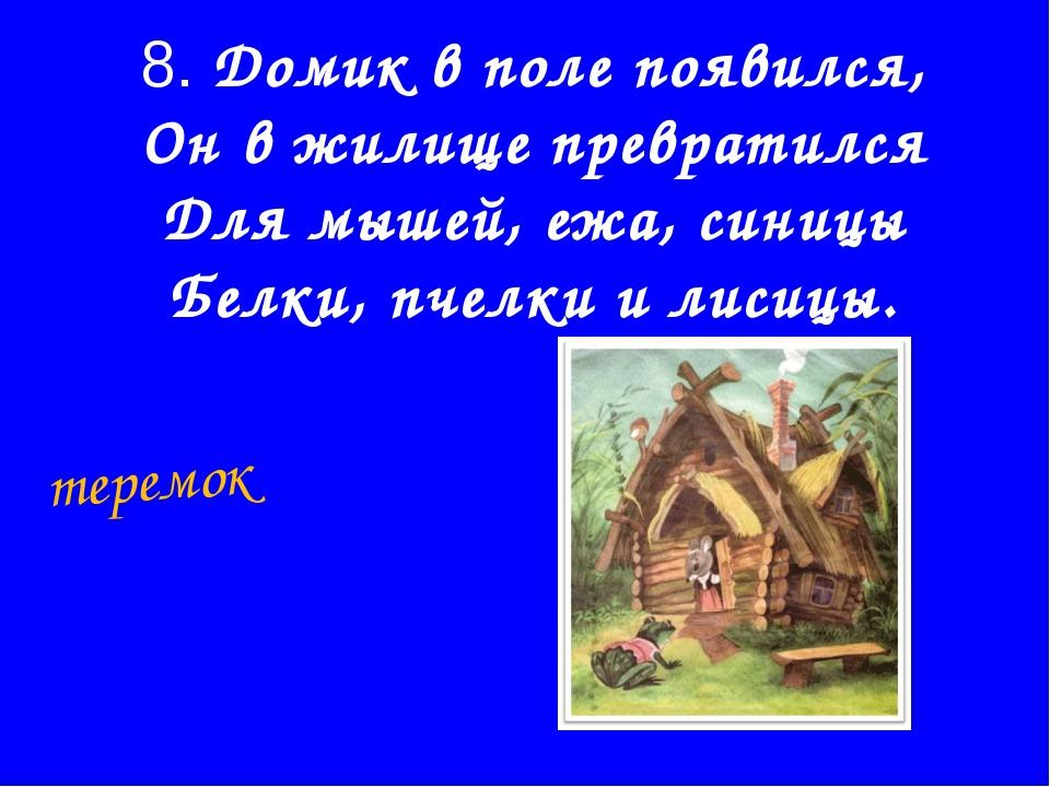 8. Домик в поле появился, Он в жилище превратился Для мышей, ежа, синицы Белк...