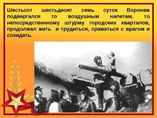 Шестьсот шестьдесят семь суток Воронеж подвергался то воздушным налетам, то н