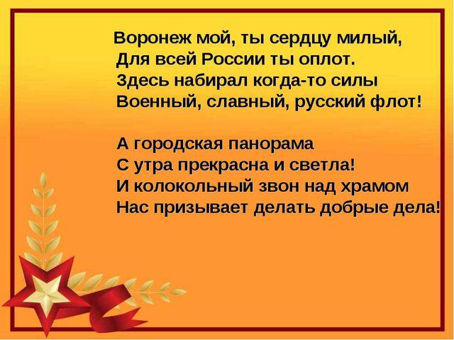 Воронеж мой, ты сердцу милый,          Для всей России ты оплот. ...