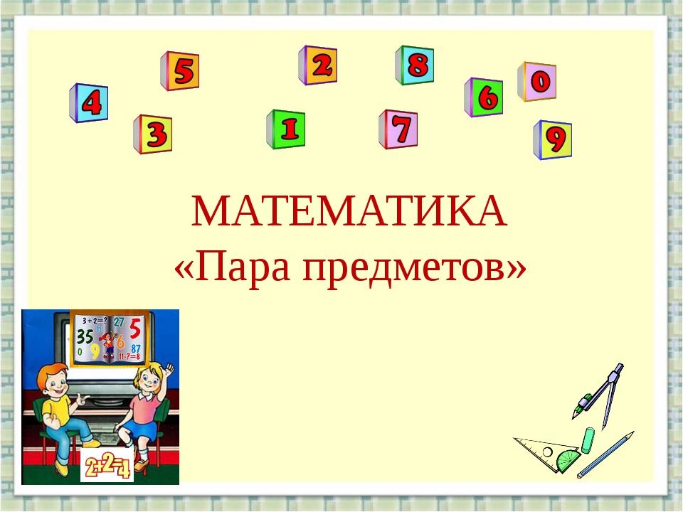 МАТЕМАТИКА «Пара предметов»